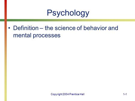 Copyright 2004 Prentice Hall1-1 Psychology Definition – the science of behavior and mental processes.
