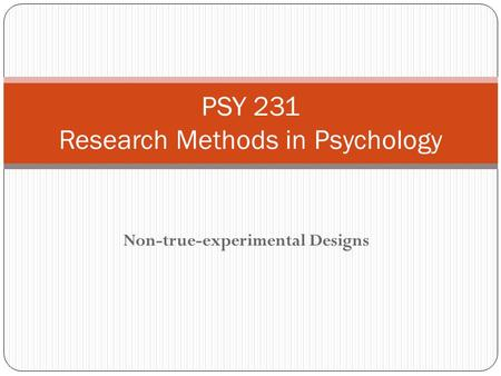Non-true-experimental Designs PSY 231 Research Methods in Psychology.