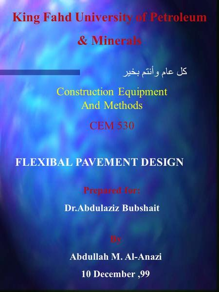 King Fahd University of Petroleum & Minerals Construction Equipment And Methods CEM 530 FLEXIBAL PAVEMENT DESIGN Prepared for: Dr.Abdulaziz Bubshait By.