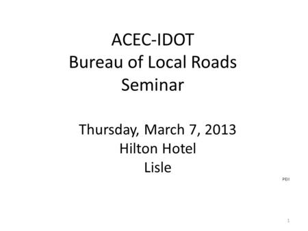 ACEC-IDOT Bureau of Local Roads Seminar Thursday, March 7, 2013 Hilton Hotel Lisle PEII 1.