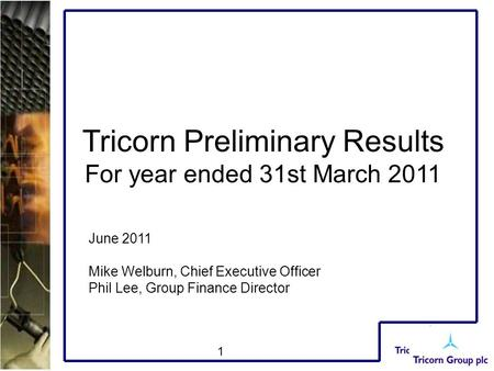 1 Tricorn Preliminary Results For year ended 31st March 2011 June 2011 Mike Welburn, Chief Executive Officer Phil Lee, Group Finance Director.