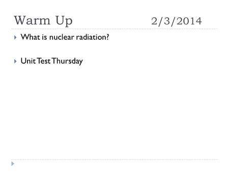 Warm Up 2/3/2014  What is nuclear radiation?  Unit Test Thursday.