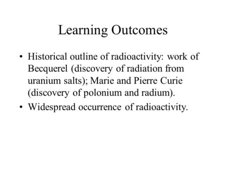 Learning Outcomes Historical outline of radioactivity: work of Becquerel (discovery of radiation from uranium salts); Marie and Pierre Curie (discovery.