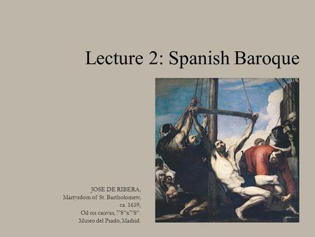 "Lecture 2: Spanish Baroque JOSE DE RIBERA, Martyrdom of St. Bartholomew, ca. 1639, Oil on canvas, 7'8""x7'8"". Museo del Prado, Madrid."