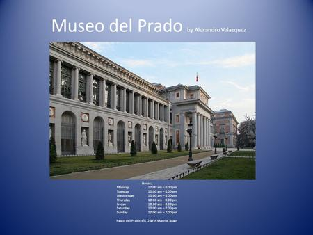 Museo del Prado by Alexandro Velazquez Hours: Monday10:00 am – 8:00 pm Tuesday10:00 am – 8:00 pm Wednesday10:00 am – 8:00 pm Thursday10:00 am – 8:00 pm.