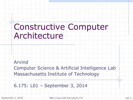 Constructive Computer Architecture Arvind Computer Science & Artificial Intelligence Lab Massachusetts Institute of Technology 6.175: L01 – September 3,