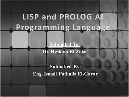 LISP and PROLOG AI Programming Language Submitted To: Dr. Hesham El-Zoka Submitted By: Eng. Ismail Fathalla El-Gayar.