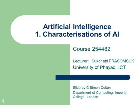 Artificial Intelligence 1. Characterisations of AI Course 254482 Lecturer : Sukchatri PRASOMSUK University of Phayao, ICT Slide by © Simon Colton Department.