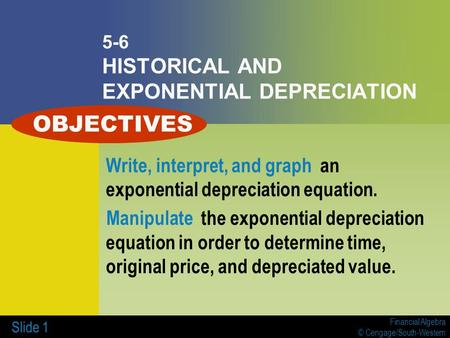 Financial Algebra © Cengage/South-Western Slide 1 5-6 HISTORICAL AND EXPONENTIAL DEPRECIATION Write, interpret, and graph an exponential depreciation equation.