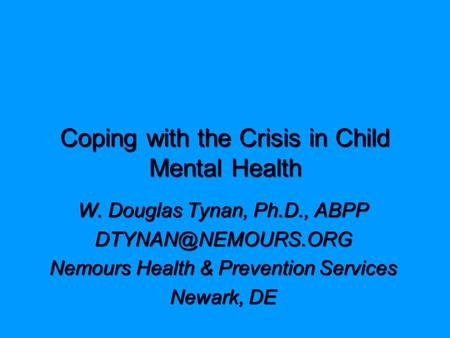 Coping with the Crisis in Child Mental Health W. Douglas Tynan, Ph.D., ABPP Nemours Health & Prevention Services Newark, DE.