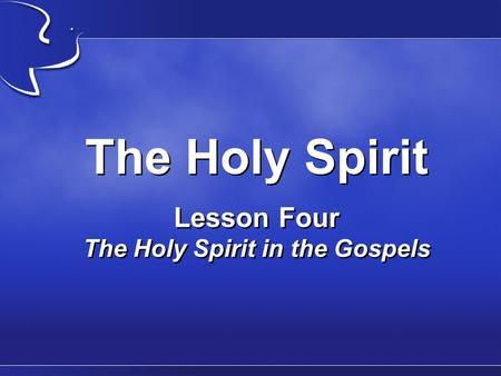 The Holy Spirit Lesson Four The Holy Spirit in the Gospels.