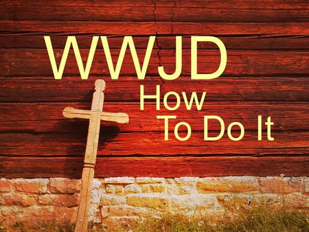 To Do It WWJD How. … Christ suffered for you, leaving you an example, that you should follow in his steps. I Peter 2:21.