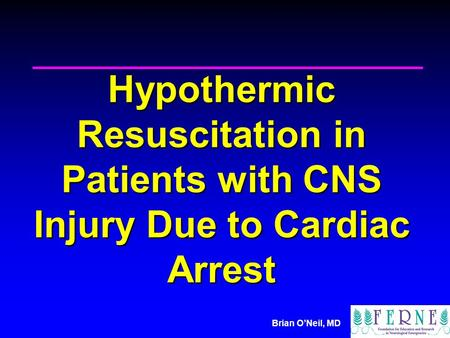 Brian O'Neil, MD Hypothermic Resuscitation in Patients with CNS Injury Due to Cardiac Arrest.