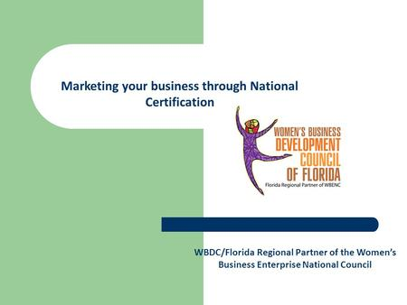 WBDC/Florida Regional Partner of the Women's Business Enterprise National Council Marketing your business through National Certification.