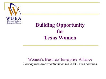 Building Opportunity for Texas Women Women's Business Enterprise Alliance Serving women-owned businesses in 94 Texas counties.