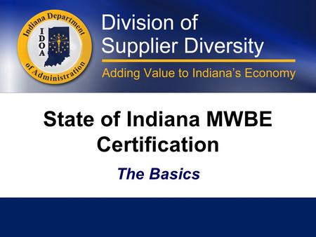 State of Indiana MWBE Certification The Basics. Minority and Women's Business Enterprises Division The Division was established in 1983 and is currently.