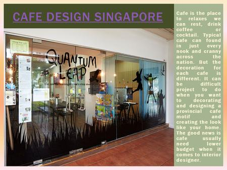 CAFE DESIGN SINGAPORE Cafe is the place to relaxes we can rest, drink coffee or cocktail. Typical cafe can found in just every nook and cranny across the.