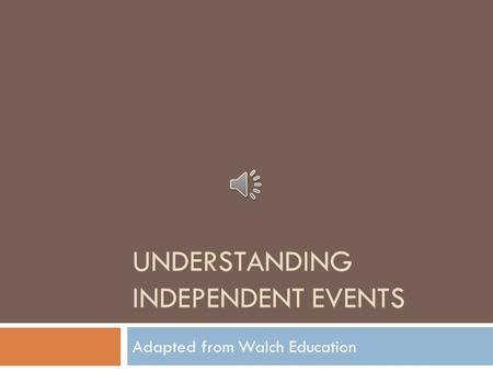 UNDERSTANDING INDEPENDENT EVENTS Adapted from Walch Education.
