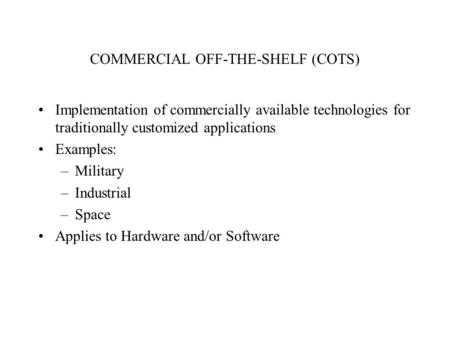COMMERCIAL OFF-THE-SHELF (COTS) Implementation of commercially available technologies for traditionally customized applications Examples: –Military –Industrial.