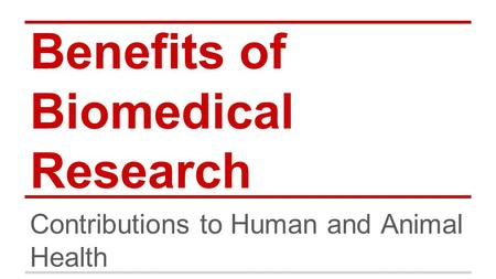 Benefits of Biomedical Research Contributions to Human and Animal Health.