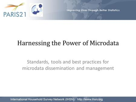 Harnessing the Power of Microdata Standards, tools and best practices for microdata dissemination and management International Household Survey Network.