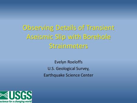 Observing Details of Transient Aseismic Slip with Borehole Strainmeters Evelyn Roeloffs U.S. Geological Survey, Earthquake Science Center.