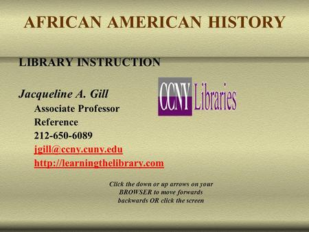AFRICAN AMERICAN HISTORY LIBRARY INSTRUCTION Jacqueline A. Gill Associate Professor Reference 212-650-6089