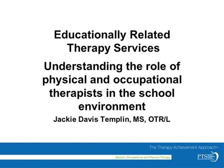 Educationally Related Therapy Services Understanding the role of physical and occupational therapists in the school environment Jackie Davis Templin, MS,
