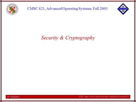 Dr. Kalpakis CMSC 621, Advanced Operating Systems. Fall 2003 URL:  Security & Cryptography.