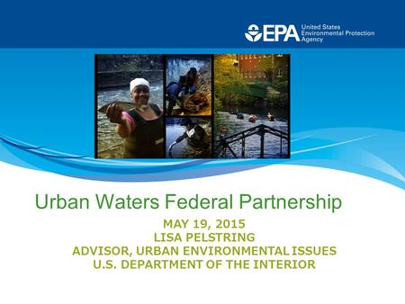 MAY 19, 2015 LISA PELSTRING ADVISOR, URBAN ENVIRONMENTAL ISSUES U.S. DEPARTMENT OF THE INTERIOR Urban Waters Federal Partnership.