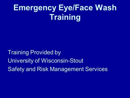 Emergency Eye/Face Wash Training Training Provided by University of Wisconsin-Stout Safety and Risk Management Services.