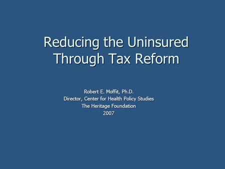 Reducing the Uninsured Through Tax Reform Robert E. Moffit, Ph.D. Director, Center for Health Policy Studies The Heritage Foundation 2007.