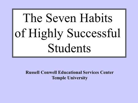 The Seven Habits of Highly Successful Students Russell Conwell Educational Services Center Temple University.