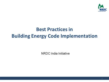 Best Practices in Building Energy Code Implementation 1 NRDC India Initiative.