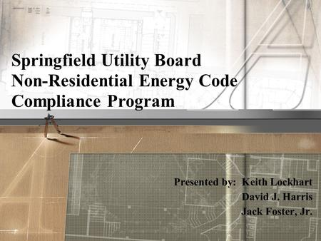 Presented by: Keith Lockhart David J. Harris Jack Foster, Jr. Springfield Utility Board Non-Residential Energy Code Compliance Program.