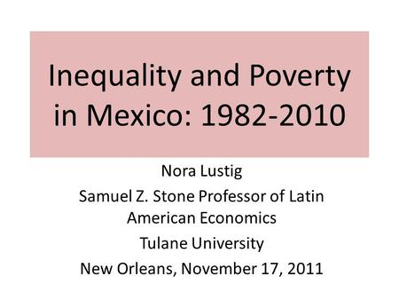 Inequality and Poverty in Mexico: 1982-2010 Nora Lustig Samuel Z. Stone Professor of Latin American Economics Tulane University New Orleans, November 17,