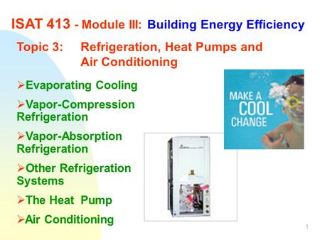 1 ISAT 413 - Module III: Building Energy Efficiency Topic 3:Refrigeration, Heat Pumps and Air Conditioning  Evaporating Cooling  Vapor-Compression Refrigeration.