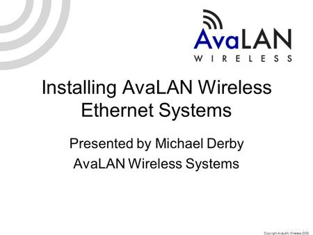 Copyright AvaLAN Wireless 2008 Installing AvaLAN Wireless Ethernet Systems Presented by Michael Derby AvaLAN Wireless Systems.