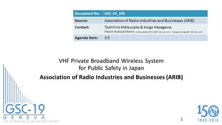 GSC-19 Meeting, 15-16 July 2015, Geneva VHF Private Broadband Wireless System for Public Safety in Japan Association of Radio Industries and Businesses.