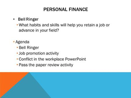 PERSONAL FINANCE Bell Ringer What habits and skills will help you retain a job or advance in your field? Agenda Bell Ringer Job promotion activity Conflict.