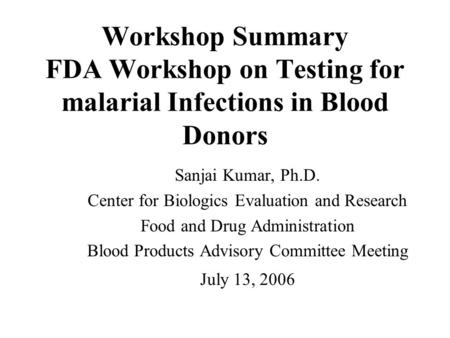Workshop Summary FDA Workshop on Testing for malarial Infections in Blood Donors Sanjai Kumar, Ph.D. Center for Biologics Evaluation and Research Food.