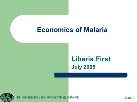 Economics of Malaria Liberia First July 2005 1 The Transparency and Accountability Network Slide 1.