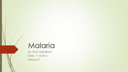 Malaria By: Anish Jaisinghani Date: 11-10-2014 Period: 3 rd.