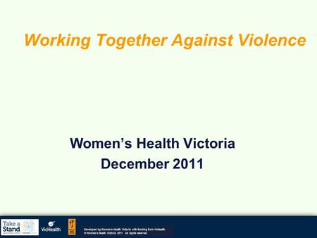 Working Together Against Violence Women's Health Victoria December 2011 Developed by Women's Health Victoria with funding from VicHealth. © Women's Health.