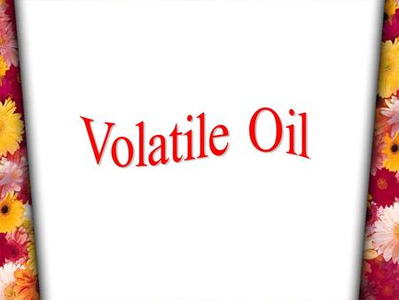 VOLATILE OILS Volatile or essential oils are volatile in steam. They differ entirely in both chemical and physical properties from fixed oils. They are.