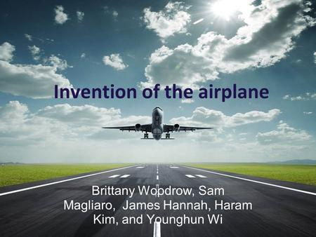 Invention of the airplane Brittany Woodrow, Sam Magliaro, James Hannah, Haram Kim, and Younghun Wi.