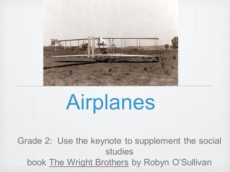 Airplanes Grade 2: Use the keynote to supplement the social studies book The Wright Brothers by Robyn O'Sullivan.