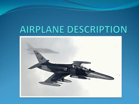 GENERAL DESCRIPTION An airplane or aeroplane (informally plane) is a powered, fixed-wing aircraft that is propelled forward by thrust from a jet engine.
