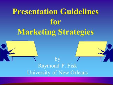 Presentation Guidelines for Marketing Strategies by Raymond P. Fisk University of New Orleans.