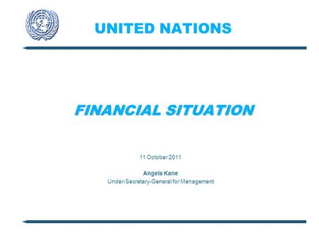 UNITED NATIONS FINANCIAL SITUATION 11 October 2011 Angela Kane Under-Secretary-General for Management.